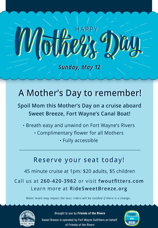 HAPPY1Sunday, May 12A Mother's Day to remember!Spoil Mom this Mother's Day on a cruise aboardSweet Breeze, Fort Wayne's Canal Boat!Breath easy and unwind on Fort Wayne's Rivers. Complimentary flower for all MothersFully accessibleReserve your seat today!45 minute cruise at 1pm: $20 adults, $5 childrenCall us at 260-420-3962 or visit fwoutfitters.comLearn more at RideSweetBreeze.orgWater levels may impact the tour; riders will be notified if there is a changeBrought to you by Friends of the RiversSweet Breeze is operated by Fort Wayne Outfitters on behalfof Friends of the Rivers HAPPY 1 Sunday, May 12 A Mother's Day to remember! Spoil Mom this Mother's Day on a cruise aboard Sweet Breeze, Fort Wayne's Canal Boat! Breath easy and unwind on Fort Wayne's Rivers . Complimentary flower for all Mothers Fully accessible Reserve your seat today! 45 minute cruise at 1pm: $20 adults, $5 children Call us at 260-420-3962 or visit fwoutfitters.com Learn more at RideSweetBreeze.org Water levels may impact the tour; riders will be notified if there is a change Brought to you by Friends of the Rivers Sweet Breeze is operated by Fort Wayne Outfitters on behalf of Friends of the Rivers
