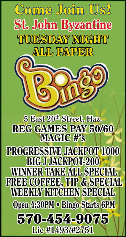 Come Join UsSt John ByzantineTUESDAY NIGHTAWL PAPER5 Dast 20h Street, Haz.REG GMES PAY 50760MAGIC #'sPROGRESSIVE JACKPOT 1000BIGJ JACKPOT-200WINNER TAKE ALL SPECIALFREE COFFEE, TIP &SPECIALWEEKLYKITCHEN SPECIALOpen 4:30PM Bingo Starts 6PM570-454-9075Lie #1493/#2751 Come Join Us St John Byzantine TUESDAY NIGHT AWL PAPER 5 Dast 20h Street, Haz. REG GMES PAY 50760 MAGIC # ' s PROGRESSIVE JACKPOT 1000 BIGJ JACKPOT-200 WINNER TAKE ALL SPECIAL FREE COFFEE, TIP &SPECIAL WEEKLYKITCHEN SPECIAL Open 4:30PM Bingo Starts 6PM 570-454-9075 Lie #1493/#2751