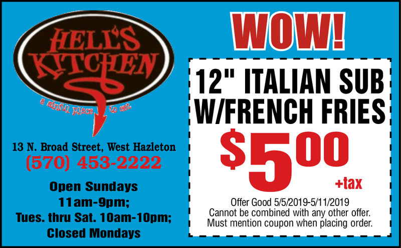 """WOWELLS12"""" ITALIAN SUBW/FRENCH FRIES13 N. Broad Street, West Hazleton(570) 453-2222Open Sundays11am-9pm;Tues. thru Sat. 10am-10pm;Closed Mondays+taxOffer Good 5/5/2019-5/11/2019Cannot be combined with any other offer.Must mention coupon when placing order. WOW ELLS 12"""" ITALIAN SUB W/FRENCH FRIES 13 N. Broad Street, West Hazleton (570) 453-2222 Open Sundays 11am-9pm; Tues. thru Sat. 10am-10pm; Closed Mondays +tax Offer Good 5/5/2019-5/11/2019 Cannot be combined with any other offer. Must mention coupon when placing order."""
