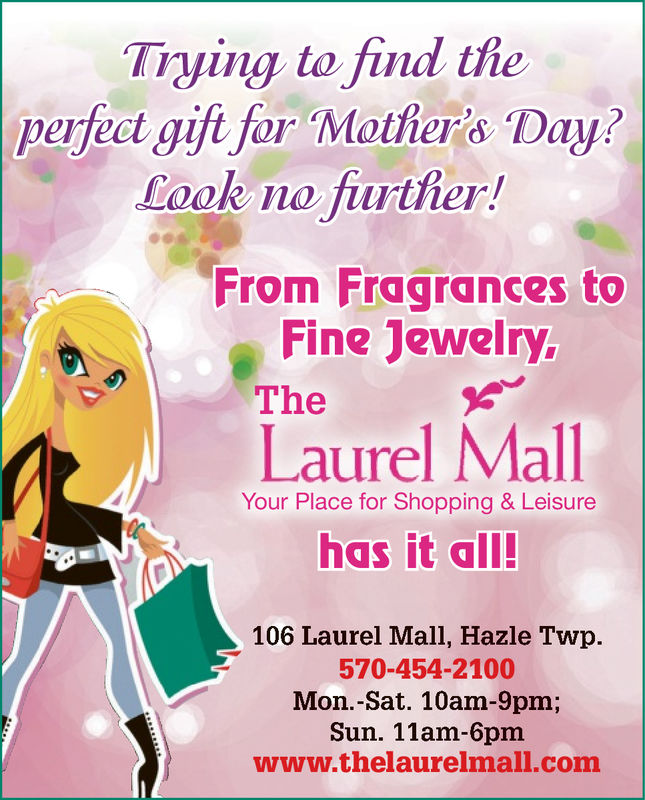 Trying to find theperfect gifi fer Mother's Day?Look no frtherFrom Fragrances toFine JewelryTheLaurel MallYour Place for Shopping & Leisurehas it all106 Laurel Mall, Hazle Twp.570-454-2100Mon.-Sat. 10am-9pm;Sun. 11am-6pmwww.thelaurelmall.com Trying to find the perfect gifi fer Mother's Day? Look no frther From Fragrances to Fine Jewelry The Laurel Mall Your Place for Shopping & Leisure has it all 106 Laurel Mall, Hazle Twp. 570-454-2100 Mon.-Sat. 10am-9pm; Sun. 11am-6pm www.thelaurelmall.com