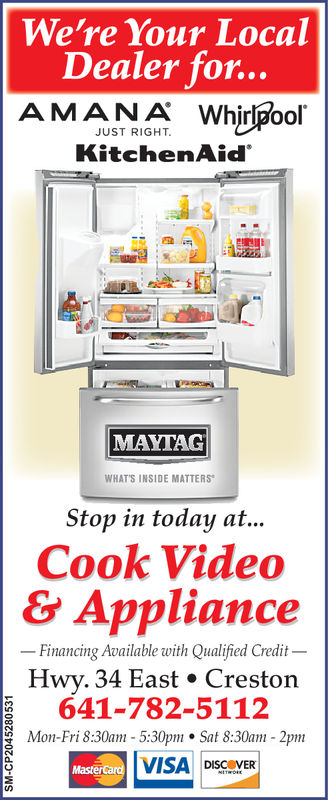 We're Your LocalDealer for...AMANIA WhirpoolJUST RIGHTKitchenAidMAYTAGWHAT'S INSIDE MATTERSStop in today at..Cook Video& ApplianceHwy. 34 East . CrestornFinancing Available with Qualified Credit-641-782-5112g Mon-Fri 8:30am 5:30pm Sat 8:30am 2pm0VISA DISCOVER