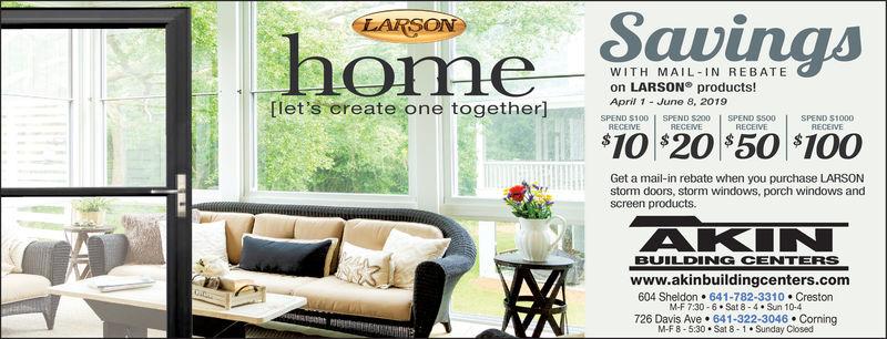 SavingsLARSONhomeWITH MAIL IN REBATEon LARSON products!Aprl June 8, 2019let's create one together]SPEND $100 SPEND $200 SPEND $500SPEND S1000RECEIVE$10 S20 $50 $10OGet a mail-in rebate when you purchase LARSONstorm doors, storm windows, porch windows andscreen products.AKINBUILDING CENTERSwww.akinbuildingcenters.com604 Sheldon 641-782-3310 CrestonM-F 7:30-6 Sat 8-4 Sun 10-4726 Davis Ave 641-322-3046 CorningM-F 8-5:30 Sat 8-1 Sunday Closed