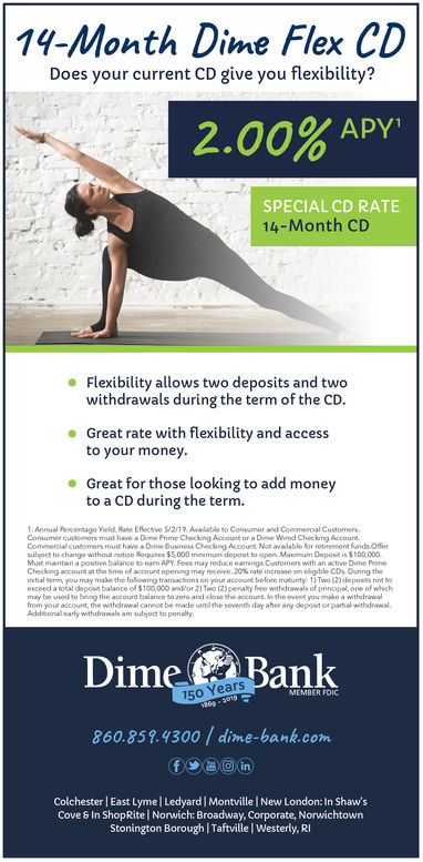 14-Month Dime Flex CDDoes your current CD give you flexibility?2.00% APY.SPECIAL CD RATE14-Month CDFlexibility allows two deposits and twowithdrawals during the term of the CD.te with flexibility and accesse Great ratto your money.Great for those looking to add moneyto a CD during the term.1.Annual Pescentage eld Rane Effecoive 5/2/19 Available to Consumer and Commeroal CustomersConumer customers must have a Dime Prime Checking Account or a Dime Weed Checong AccourdCommercial customers must have a Dme Business Checking Acoount Not avalable for retement funds Ofeubject to change without notico Roquis $5,000 minmum dopout to open, Maximum Doposit is $100,000Must maintan a poutive balance to earn APY Fees may reduce eanings Customers with an active Dime PrimeCheck ng a court at tho bme of account openng may rocow.20% nato increano on cbgible CD). During thenitial serm, you may make the following transactons on yout account beloto matunty: 1) Two (2) deposits nol soesceed a total depost balance of $100,000 ndor 2) Teo 12)penalty free withdrawals of principal, one of wNchmay bo unod to bring the account balanco to oro and close the account In the eveelt you mako a withdrawalfrom your account, the withdrawal cannos be made untid the seventh day aher any depost or partial withdraalAddoonalearly withdirawals aro ubjoct to penaltyDime Bankears860.859.4300 dime-bank.comColchester | East Lymel Ledyard | Montville I New London: In Shaw'sCove & In ShopRite Norwich: Broadway, Corporate, NorwichtownStonington Borough I Taftville I Westerly, RI 14-Month Dime Flex CD Does your current CD give you flexibility? 2.00 % APY . SPECIAL CD RATE 14-Month CD Flexibility allows two deposits and two withdrawals during the term of the CD. te with flexibility and access e Great rat to your money. Great for those looking to add money to a CD during the term. 1.Annual Pescentage eld Rane Effecoive 5/2/19 Available to Consumer and Commeroal Customers Conumer customers must have a Dime Prime Checkin