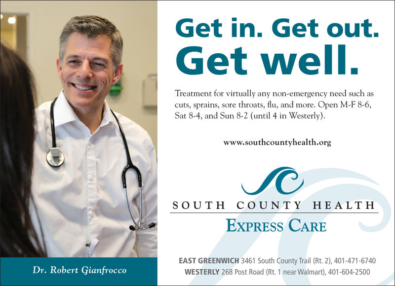Get in. Get out.Get well,t for virtually any non-emergency need such asTreatmencuts, sprains, sore throats, flu, and more. Open M-F 8-6,Sat 8-4, and Sun 8-2 (until 4 in Westerly).www.southcountyhealth.orgSOUTH COUNTY HEALTHExPRESS CAREEAST GREENWICH 3461 South County Trail (Rt. 2), 401-471-6740WESTERLY 268 Post Road (Rt. 1 near Walmart), 401-604-2500Dr. Robert Gianfrocco Get in. Get out. Get well, t for virtually any non-emergency need such as Treatmen cuts, sprains, sore throats, flu, and more. Open M-F 8-6, Sat 8-4, and Sun 8-2 (until 4 in Westerly). www.southcountyhealth.org SOUTH COUNTY HEALTH ExPRESS CARE EAST GREENWICH 3461 South County Trail (Rt. 2), 401-471-6740 WESTERLY 268 Post Road (Rt. 1 near Walmart), 401-604-2500 Dr. Robert Gianfrocco