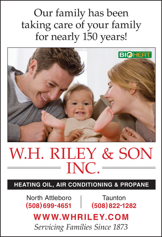 Our family has beentaking care of your familyfor nearly 150 years!BIOHEATW.H. RILEY & SON   INC.HEATING OIL, AIR CONDITIONING & PROPANEETaunton(508) 822-1282North Attleboro(508)699-4651Www.WHRILEY COMServicing Families Since 1873 Our family has been taking care of your family for nearly 150 years! BIOHEAT W.H. RILEY & SON     INC . HEATING OIL, AIR CONDITIONING & PROPANEE Taunton (508) 822-1282 North Attleboro (508)699-4651 Www.WHRILEY COM Servicing Families Since 1873