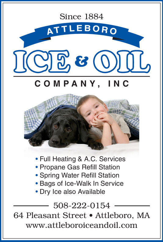 Since 1884ATTLE BOROC OM P ANY, INC. Full Heating & A.C. ServicesPropane Gas Refill Station. Spring Water Refill Station. Bags of lce-Walk In Service. Dry Ice also Available508-222-015464 Pleasant Street . Attleboro, MAwww.attleboroiceandoil.com Since 1884 ATTLE BORO C OM P ANY, INC . Full Heating & A.C. Services Propane Gas Refill Station . Spring Water Refill Station . Bags of lce-Walk In Service . Dry Ice also Available 508-222-0154 64 Pleasant Street . Attleboro, MA www.attleboroiceandoil.com