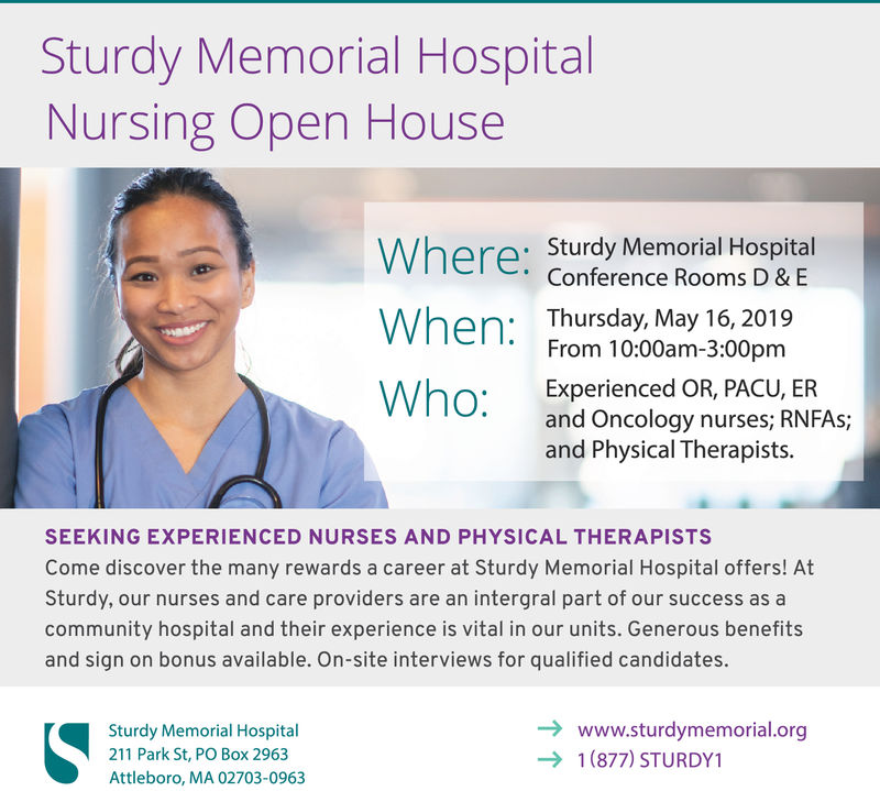 Sturdy Memorial HospitalNursing Open HouseSturdy Memorial HospitalConference Rooms D & Een Thursday, May 16, 2019From 10:00am-3:00pmWho:Experienced OR, PACU, ERand Oncology nurses; RNFAs;and Physical Therapists.SEEKING EXPERIENCED NURSES AND PHYSICAL THERAPISTSCome discover the many rewards a career at Sturdy Memorial Hospital offers! AtSturdy, our nurses and care providers are an intergral part of our success as acommunity hospital and their experience is vital in our units. Generous benefitsand sign on bonus available. On-site interviews for qualified candidates.www.sturdymemorial.orgSturdy Memorial Hospital211 Park St, PO Box 2963Attleboro, MA 02703-09631(877) STURDY1 Sturdy Memorial Hospital Nursing Open House Sturdy Memorial Hospital Conference Rooms D & E en Thursday, May 16, 2019 From 10:00am-3:00pm Who: Experienced OR, PACU, ER and Oncology nurses; RNFAs; and Physical Therapists. SEEKING EXPERIENCED NURSES AND PHYSICAL THERAPISTS Come discover the many rewards a career at Sturdy Memorial Hospital offers! At Sturdy, our nurses and care providers are an intergral part of our success as a community hospital and their experience is vital in our units. Generous benefits and sign on bonus available. On-site interviews for qualified candidates. www.sturdymemorial.org Sturdy Memorial Hospital 211 Park St, PO Box 2963 Attleboro, MA 02703-0963 1(877) STURDY1