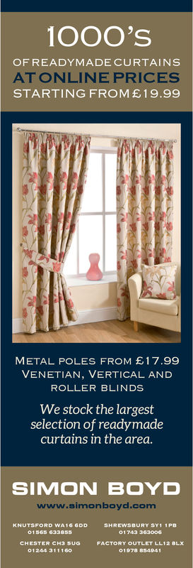 OOO'SOF READYMADECURTAINSAT ONLINE PRICESSTARTING FROM£19.99METAL POLES FROM E 17.99VENETIAN, VERTICAL ANDROLLER BLINDSWe stock the largestselection of readymadecurtains in the area.SIMON BOYDwww.simonboyd.comCHESTER CHTORY OUTLET LFAC01244 31116001978 854941 OOO'S OF READYMADECURTAINS AT ONLINE PRICES STARTING FROM£19.99 METAL POLES FROM E 17.99 VENETIAN, VERTICAL AND ROLLER BLINDS We stock the largest selection of readymade curtains in the area. SIMON BOYD www.simonboyd.com CHESTER CH TORY OUTLET L FAC 01244 311160 01978 854941