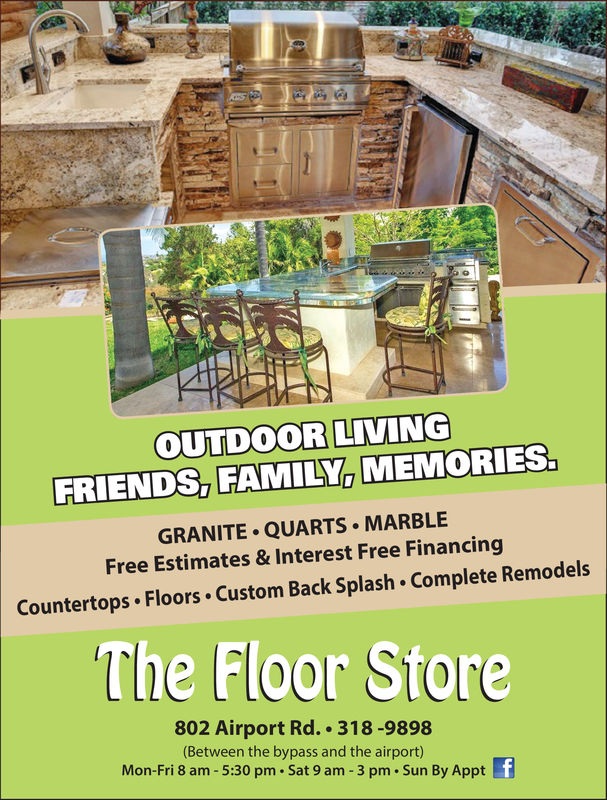 OUTDOOR LIVINGFRIENDS, FAMILY, MEMORIES.GRANITE QUARTS MARBLEFree Estimates & Interest Free FinancingCountertops Floors Custom Back Splash Complete RemodelsThe Floor Store802 Airport Rd. 318-9898(Between the bypass and the airport)Mon-Fri 8 am -5:30 pm Sat 9 am 3 pm . Sun By Appt OUTDOOR LIVING FRIENDS, FAMILY, MEMORIES. GRANITE QUARTS MARBLE Free Estimates & Interest Free Financing Countertops Floors Custom Back Splash Complete Remodels The Floor Store 802 Airport Rd. 318-9898 (Between the bypass and the airport) Mon-Fri 8 am -5:30 pm Sat 9 am 3 pm . Sun By Appt