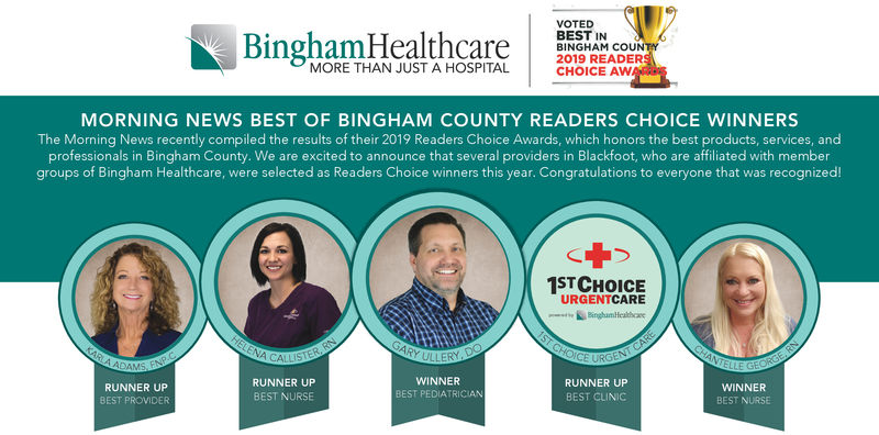 VOTEDBEST INBINGHAM COUN2019 READERCHOICE AWBingham HeaaMORE THAN JUST A HOSPITALMORNING NEWS BEST OF BINGHAM COUNTY READERS CHOICE WINNERSThe Morning News recently compiled the results of their 2019 Readers Choice Awards, which honors the best products, services, andprofessionals in Bingham County. We are excited to announce that several providers in Blackfoot, who are affiliated with membergroups of Bingham Healthcare, were selected as Readers Choice winners this year. Congratulations to everyone that was recognized!1SHOIURGENTCAREWINNERBEST PEDIATRICIANRUNNER UPBEST NURSERUNNER UPBEST CLINICRUNNER UPBEST PROVIDERWINNERBEST NURSE VOTED BEST IN BINGHAM COUN 2019 READER CHOICE AW Bingham Heaa MORE THAN JUST A HOSPITAL MORNING NEWS BEST OF BINGHAM COUNTY READERS CHOICE WINNERS The Morning News recently compiled the results of their 2019 Readers Choice Awards, which honors the best products, services, and professionals in Bingham County. We are excited to announce that several providers in Blackfoot, who are affiliated with member groups of Bingham Healthcare, were selected as Readers Choice winners this year. Congratulations to everyone that was recognized! 1SHOI URGENTCARE WINNER BEST PEDIATRICIAN RUNNER UP BEST NURSE RUNNER UP BEST CLINIC RUNNER UP BEST PROVIDER WINNER BEST NURSE