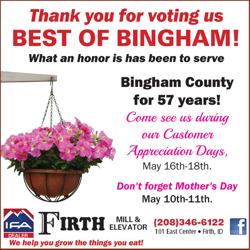 Thank you for voting usBEST OF BINGHAM!What an honor is has been to serveBingham Countyfor 57 years!Come see us durúngowr CustomerAppveciation Days,May 16th-18th.Don't forget Mother's DayMay 10th-11thMILL208)346-6122ELEVATOR 101 East Center. Firth, IDDEALERWe help you grow the things you eat! Thank you for voting us BEST OF BINGHAM! What an honor is has been to serve Bingham County for 57 years! Come see us durúng owr Customer Appveciation Days, May 16th-18th. Don't forget Mother's Day May 10th-11th MILL208)346-6122 ELEVATOR 101 East Center. Firth, ID DEALER We help you grow the things you eat!