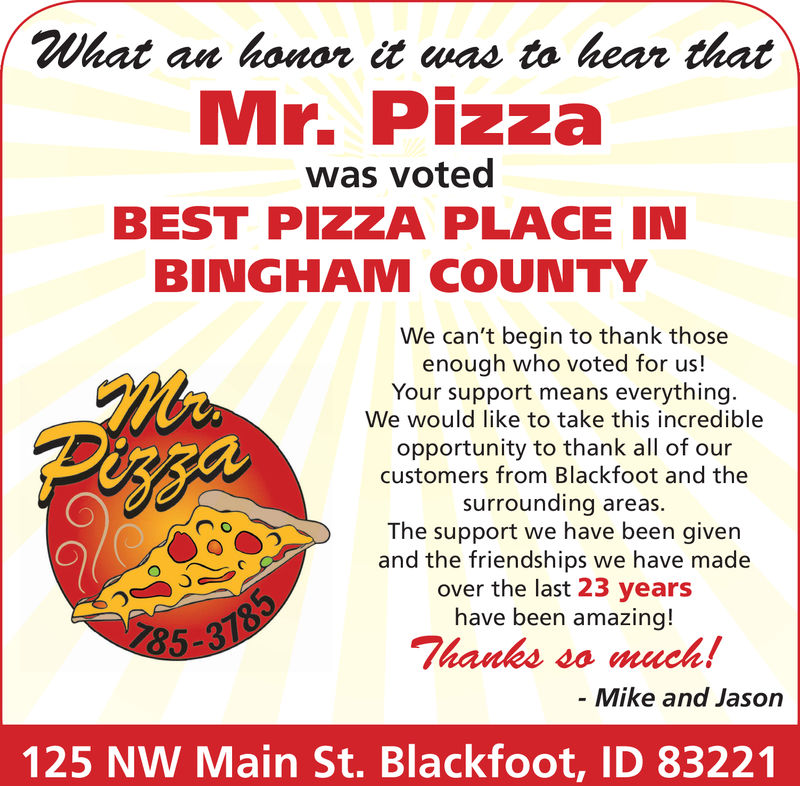 What an honor it was to hear thatMr. Pizzawas votedBEST PIZZA PLACE INBINGHAM COUNTYWe can't begin to thank thoseenough who voted for us!Your support means everythingWe would like to take this incredibleopportunity to thank all of ourcustomers from Blackfoot and thesurrounding areas.The support we have been givenand the friendships we have madeover the last 23 yearshave been amazing!0785135-3Thanks so much!- Mike and Jason125 NW Main St. Blackfoot, ID 83221 What an honor it was to hear that Mr. Pizza was voted BEST PIZZA PLACE IN BINGHAM COUNTY We can't begin to thank those enough who voted for us! Your support means everything We would like to take this incredible opportunity to thank all of our customers from Blackfoot and the surrounding areas. The support we have been given and the friendships we have made over the last 23 years have been amazing! 0  7851 35-3 Thanks so much! - Mike and Jason 125 NW Main St. Blackfoot, ID 83221