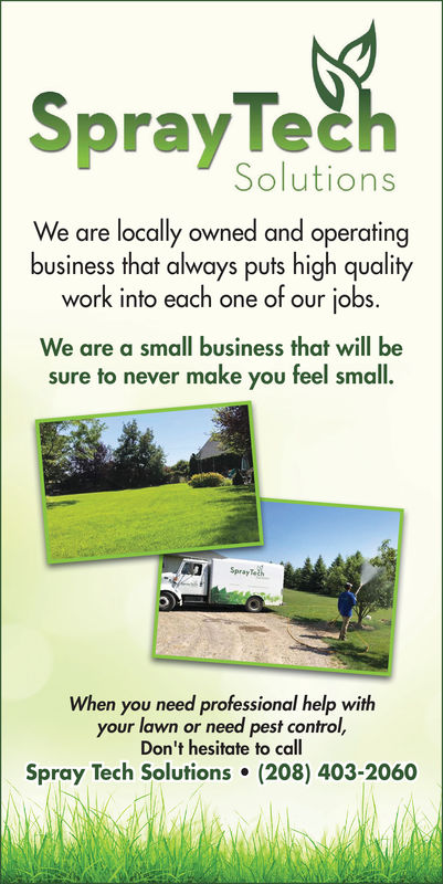 SprayTeeSolutionsWe are locally owned and operatingbusiness that always puts high qualitywork into each one of our jobs.We are a small business that will besure to never make you feel small.SprayTohen you need professional help withWhyour lawn or need pest control,Don't hesitate to callSpray Tech Solutions (208) 403-2060 SprayTee Solutions We are locally owned and operating business that always puts high quality work into each one of our jobs. We are a small business that will be sure to never make you feel small. SprayToh en you need professional help with Wh your lawn or need pest control, Don't hesitate to call Spray Tech Solutions (208) 403-2060