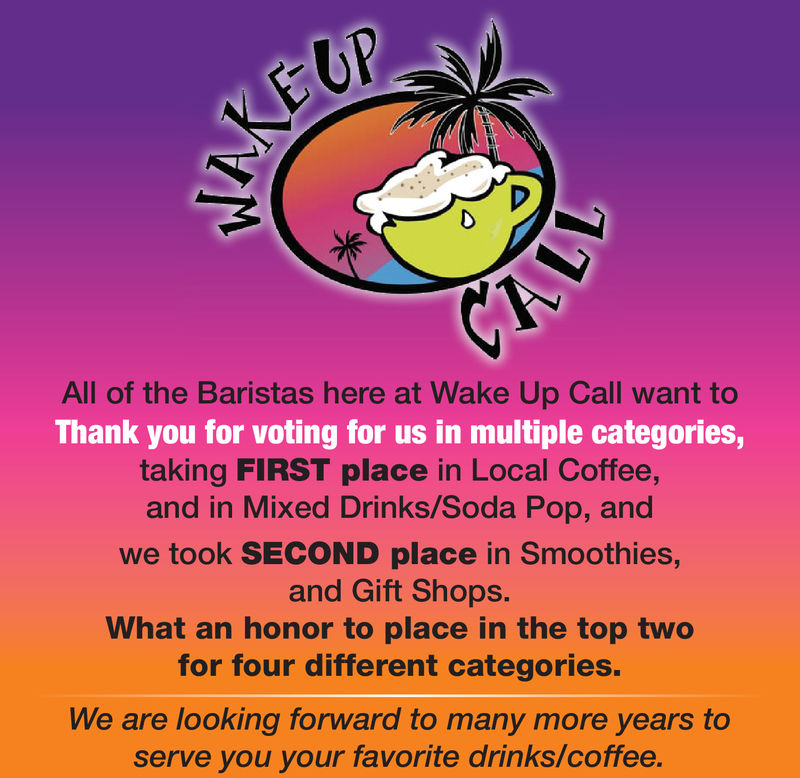 All of the Baristas here at Wake Up Call want toThank you for voting for us in multiple categoriestaking FIRST place in Local Coffeeand in Mixed Drinks/Soda Pop, andwe took SECOND place in Smoothies,and Gift Shops.What an honor to place in the top twofor four different categories.We are looking forward to many more years toserve you your favorite drinks/coffee. All of the Baristas here at Wake Up Call want to Thank you for voting for us in multiple categories taking FIRST place in Local Coffee and in Mixed Drinks/Soda Pop, and we took SECOND place in Smoothies, and Gift Shops. What an honor to place in the top two for four different categories. We are looking forward to many more years to serve you your favorite drinks/coffee.