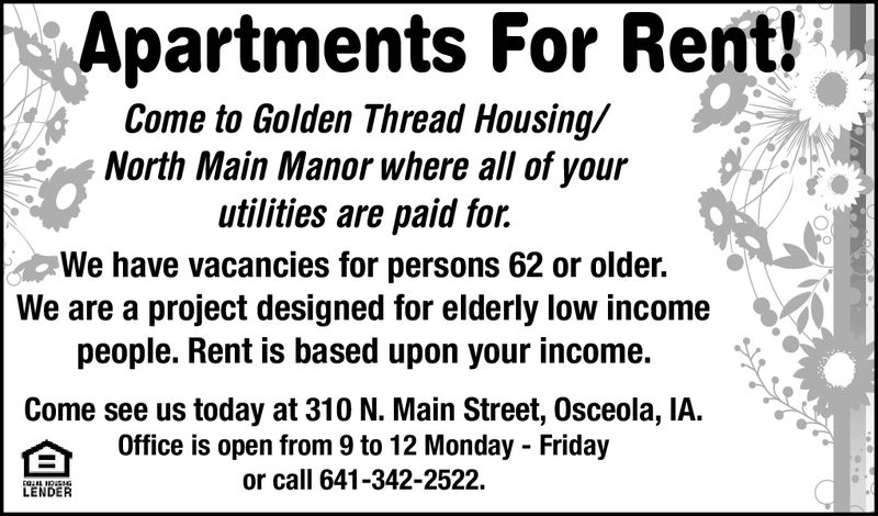 Apartments For Rent!Come to Golden Thread Housing/North Main Manor where all of yourutilities are paid for.We have vacancies for persons 62 or older.We are a project designed for elderly low incomepeople. Rent is based upon your income.Come see us today at 310 N. Main Street, Osceola, IA.Office is open from 9 to 12 Monday - Fridayor call 641-342-2522LENDER