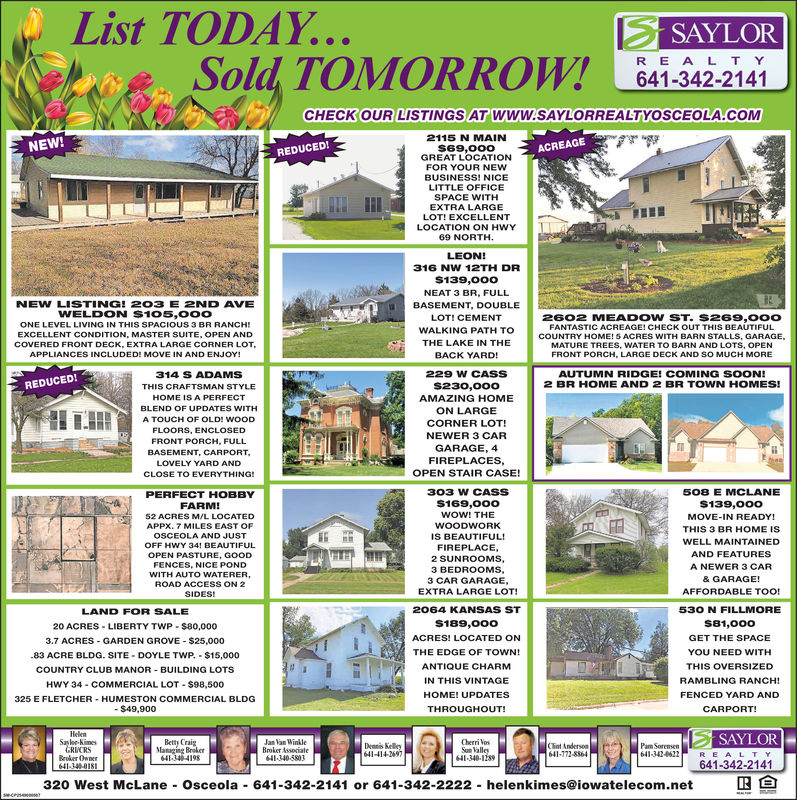 List TODAYSAYLORSold TOMORROW! 641-342.2141OUR LISTINGS AT WWW.SAYLORREALTYOSCEOLA.COMCHECKO2115 N MAINS69,o00GREAT LOCATIONFOR YOUR NEWBUSINESS! NICEREDUCED!SPACE WITHEXTRA LARGELOT! EXCELLENTLOCATION ON HWY316 NW 12TH DR$139,000NEAT 3 BR, FULLBASEMENT, DOUBLELOTI CEMENTWALKING PATH TOTHE LAKE IN THEBACK YARD!NEW LISTING! 203 E 2ND AVEWELDON $105,ooo2602 MEADOW ST. S269,00OFANTASTIC ACREAGE! CHECK OUT THIS BEAUTIFULONE LEVEL LIVING IN THIS SPACIOUS 3 BR RANCCOUNTRY HOEXCELLENT CONDITION, MASTER SUITE, OPEN ANDCOVERED FRONT DECK, EXTRA LARGE CORNER LOTAPPLIANCES INCLUDED! MOVE IN AND ENJOY!ME!5 ACRES WITH BARN STALLS, GARAGEMATURE TREES, WATER TO BARN AND LOTS, OPENFRONT PORCH, LARGE DECK AND SO MUCH MORE314 S ADAMS229 W CASSAUTUMN RIDGE! COMING SOON!2 BR HOME AND 2 BR TOWN HOMES!REDUCED!AMAZING HOMEBLEND OF UPDATES WITHA TOUCH OF OLD! WOODCORNER LOT!NEWER 3 CARGARAGE, 4FIREPLACESOPEN STAIR CASE!BASEMENT, CARPORTLOVELY YARD ANDCLOSE TO EVERYTHING!303 W CASSS169,000508 E MCLANEPERFECT HOBBY52 ACRES M/L LOCATEDAPPX. 7 MILES EAST OFOSCEOLA AND JUSTOFF HWY 34! BEAUTIFULMOVE-IN READY!THIS 3 BR HOME ISWELL MAINTAINEDAND FEATURESA NEWER 3 CARWOODWORKIS BEAUTIFUL!FIREPLACE2 SUNROOMS,3 BEDROOMS3 CAR GARAGEEXTRA LARGE LOTFENCES, NICE PONDWITH AUTO WATERER,ROAD ACCESS ON 2FFORDABLE TOO!2064 KANSAS ST530 N FILLMORELAND FOR SALE20 ACRES LIBERTY TWP $80,0003.7 ACRES -GARDEN GROVE-$25,00083 ACRE BLDG. SITE DOYLE TWP $15,000COUNTRY CLUB MANOR BUILDING LOTSHWY 34-COMMERCIAL LOT-S98,500325 E FLETCHER HUMESTON COMMERCIAL BLDGS189,oo0ACRES! LOCATED ONTHE EDGE OF TOWN!ANTIQUE CHARMGET THE SPACEYOU NEED WITHTHIS OVERSIZEDRAMBLING RANCH!FENCED YARD ANDIN THIS VINTAGEHOME! UPDATESTHROUGHOUT!641:342-2141320 West McLane Osceola 641-342-2141 or 641-342-2222 helenkimes@iowatelecom.net List TODAY SAYLOR Sold TOMORROW! 641-342.2141 OUR LISTINGS AT WWW.SAYLORREALTYOSCEOLA.COM CHECKO 2115 N MAIN S69,o00 GREAT LOCATION FOR YOUR NEW BUSINESS! NICE REDUCED! SPACE WITH EXTRA LARGE LOT! EXCELLENT LOCAT