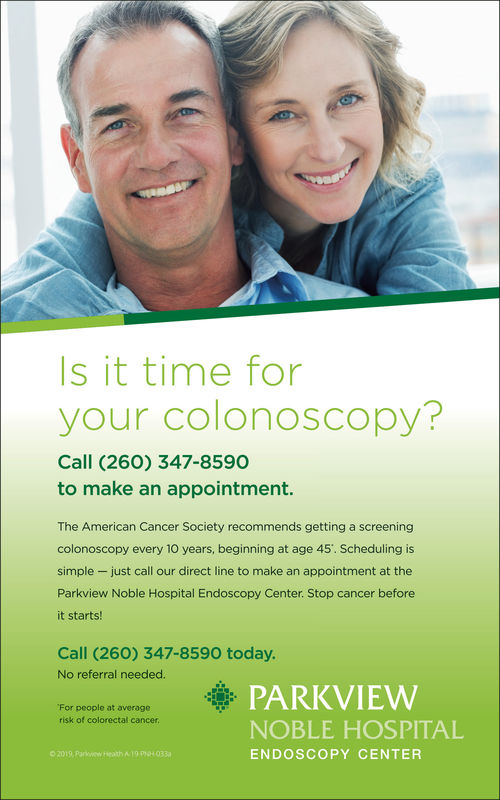 Is it time foryour colonoscopy?Call (260) 347-8590to make an appointment.The American Cancer Society recommends getting a screeningcolonoscopy every 10 years, beginning at age 45. Scheduling issimple -just call our direct line to make an appointment at theParkview Noble Hospital Endoscopy Center. Stop cancer beforeit starts!Call (260) 347-8590 today.No referral needed.PARKVIEWFor people at averagerisk of colorectal cancerNOBLE HOSPITALENDOSCOPY CENTER Is it time for your colonoscopy? Call (260) 347-8590 to make an appointment. The American Cancer Society recommends getting a screening colonoscopy every 10 years, beginning at age 45. Scheduling is simple -just call our direct line to make an appointment at the Parkview Noble Hospital Endoscopy Center. Stop cancer before it starts! Call (260) 347-8590 today. No referral needed. PARKVIEW For people at average risk of colorectal cancer NOBLE HOSPITAL ENDOSCOPY CENTER