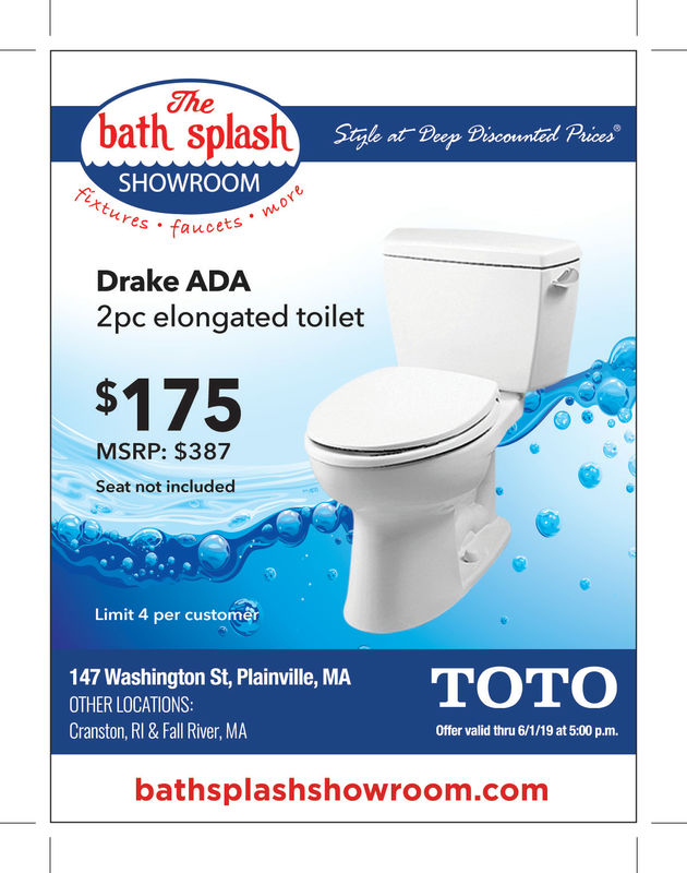 Thebath splashStyle at Drep Discounted PricesSHOWROOMures. faucets2Drake ADA2pc elongated toilet$175MSRP: $387Seat not includedLimit 4 per custom147 Washington St, Plainville, MAOTHER LOCATIONSCranston, RI & Fall River, MAOffer valid thru 6/1/19 at 5:00 p.m.bathsplashshowroom.comm The bath splash Style at Drep Discounted Prices SHOWROOM ures. faucets 2 Drake ADA 2pc elongated toilet $175 MSRP: $387 Seat not included Limit 4 per custom 147 Washington St, Plainville, MA OTHER LOCATIONS Cranston, RI & Fall River, MA Offer valid thru 6/1/19 at 5:00 p.m. bathsplashshowroom.comm