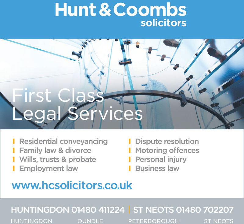 Hunt & CoombssolicitorsFirst ClassLegal ServicesI Residential conveyancing Dispute resolutionI Family law & divorceI Wills, trusts & probateI Employment lawI Motoring offencesI Personal injuryI Business lawwww.hcsolicitors.co.ukHUNTINGDON 01480 411224ST NEOTS 01480 702207HUNTINGDONNOUNDLEPETERBOROUGHST NEOTS