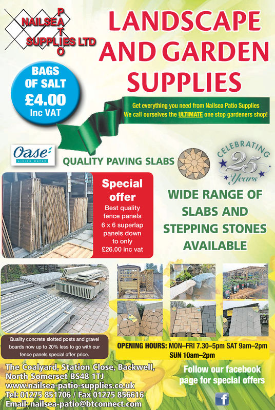NELANDSCAPENAILSEASUPPLIES LTDengesuDAND GARDENBAGSOF SALT£4.00SUPPLIESGet everything you need from Nailsea Patio SuppliesWe call ourselves the ULTIMATE one stop gardeners shop!Inc VATLEBRATIQUALITY PAVING SLABSSpecialofferBest qualityfence panels6 x 6 superlappanels downto only£26.00 inc vatWIDE RANGE OFSLABS ANDSTEPPING STONESAVAILABLEQuality concrete slotted posts and gravelboards now up to 20% less to go with ourfence panels special offer price.OPENING HOURS: MON-FRI 7.30-5pm SAT 9am-2pmSUN 10am-2pmThe Coalyard, Station Close, BackNorthwellFollow our facebookpage for special offersSomerset BS48 1TJwww.nailsea patio-supplies.co.ukTel: 01275 851706/ Fax 01275 856616Emaile nailsea-patio@btconnect.com