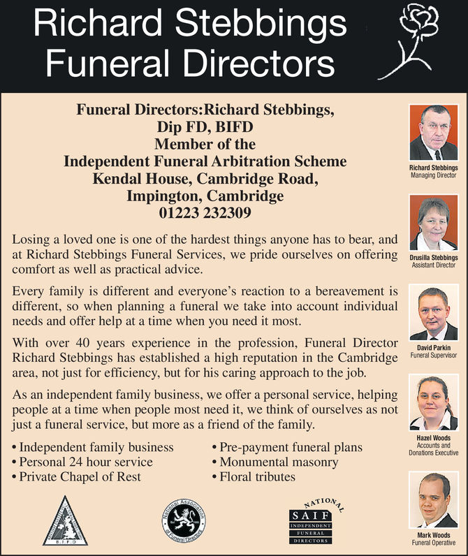 Richard StebbingsFuneral DirectorsFuneral Directors: Richard Stebbings,Dip FD, BIFDMember of theIndependent Funeral Arbitration SchemeKendal House, Cambridge Road,Impington, Cambridge01223 232309Richard StebbingsManaging DirectorLosing a loved one is one of the hardest things anyone has to bear, andat Richard Stebbings Funeral Services, we pride ourselves on offering Dnusila Stebbingscomfort as well as practical adviceAssistant DirectorEvery family is different and everyone's reaction to a bereavement isdifferent, so when planning a funeral we take into account individualneeds and offer help at a time when you need it mostWith over 40 years experience in the profession, Funeral Director David ParkinRichard Stebbings has established a high reputation in the Cambridge Funeral Superisorarea, not just for efficiency, but for his caring approach to the jobAs an independent family business, we offer a personal service, helpingpeople at a time when people most need it, we think of ourselves as notjust a funeral service, but more as a friend of the familyHazel WoodsAccounts andDonaions Executive. Independent family businessPersonal 24 hour servicePrivate Chapel of RestPre-payment funeral plans. Monumental masonry. Floral tributesNATIOSA IFMark WoodsFuneral Operative Richard Stebbings Funeral Directors Funeral Directors: Richard Stebbings, Dip FD, BIFD Member of the Independent Funeral Arbitration Scheme Kendal House, Cambridge Road, Impington, Cambridge 01223 232309 Richard Stebbings Managing Director Losing a loved one is one of the hardest things anyone has to bear, and at Richard Stebbings Funeral Services, we pride ourselves on offering Dnusila Stebbings comfort as well as practical advice Assistant Director Every family is different and everyone's reaction to a bereavement is different, so when planning a funeral we take into account individual needs and offer help at a time when you need it most With over 40 years experience in the profession, Funeral Director David P