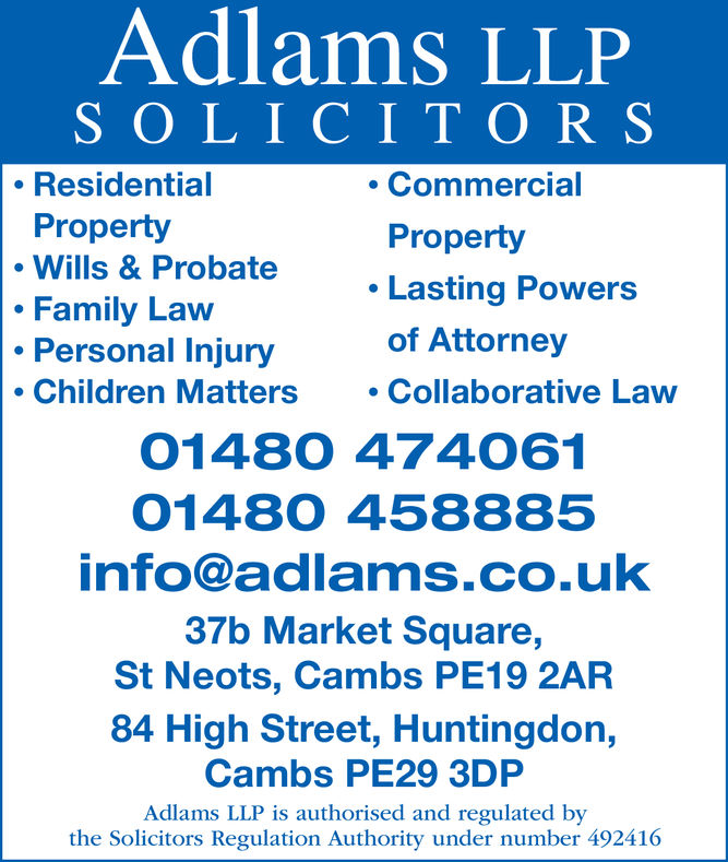 Adlams LLPSOLICITORSResidentialPropertyWills & ProbateFamily LawPersonal InjuryCommercialPropertyLasting Powersof Attorney. Collaborative LawChildren Matters.01480 4740610148O 458885info@adlams.co.uk37b Market Square,St Neots, Cambs PE19 2AR84 High Street, Huntingdon,Cambs PE29 3DPAdlams LLP is authorised and regulated bythe Solicitors Regulation Authority under number 492416