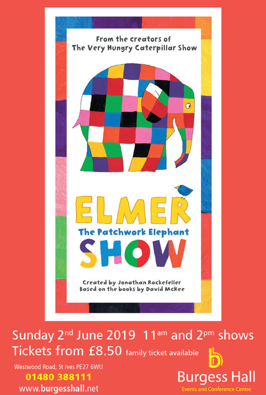 From the creators ofThe Very Hungry Caterpillar ShowELMERSHOWThe Patchwork ElephantCreated by Jonathan RockefellerBased on the books by David MckeeSunday 2nd June 2019 11am and 2pm showsTickets from £8.50 family ticket availableWestwood Road, St Ives PE27 6WU01480 388111www.burgesshall.netBurgess HallEvents and Conference Centre From the creators of The Very Hungry Caterpillar Show ELMER SHOW The Patchwork Elephant Created by Jonathan Rockefeller Based on the books by David Mckee Sunday 2nd June 2019 11am and 2pm shows Tickets from £8.50 family ticket available Westwood Road, St Ives PE27 6WU 01480 388111 www.burgesshall.net Burgess Hall Events and Conference Centre