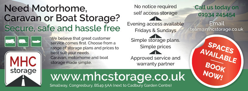 Call us today on01934 245454No notice requiredNeed Motorhome,Caravan or Boat Storage?Secure, safe and hassle free Fdays & Sundaysself access storageEvening access availableSimple storage plans.mailteamamhcstorage.co.ukWe believe that great customerservice comes first. Choose from arange of storage plans and prices tobest suit your needs.Caravan, motorhome and boatstorage made simpleSPACESAVAILABLESimple pricesApproved service andBOOKwarranty partnerstoragewww.mhcstorage.co.uk owSmallway. Congresbury. BS49 5AA (next to Cadbury Garden Centre) Call us today on 01934 245454 No notice required Need Motorhome, Caravan or Boat Storage? Secure, safe and hassle free Fdays & Sundays self access storage Evening access available Simple storage plans. mail teamamhcstorage.co.uk We believe that great customer service comes first. Choose from a range of storage plans and prices to best suit your needs. Caravan, motorhome and boat storage made simple SPACES AVAILABLE Simple prices Approved service and BOOK warranty partner storage www.mhcstorage.co.uk ow Smallway. Congresbury. BS49 5AA (next to Cadbury Garden Centre)