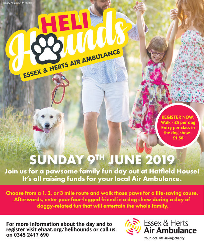 Charity Number 11HELESSEX & HERTS AIR AMBULANCEREGISTER NOW:Walk- £5 per dogEntry per class inthe dog show -£1.50SUNDAY 9TH JUNE 2019Join us for a pawsome family fun day out at Hatfield House!It's all raising funds for your local Air Ambulance.Choose from a 1, 2, or 3 mile route and walk those paws for a life-saving cause.Afterwards, enter your four-legged friend in a dog show during a day ofdoggy-related fun that will entertain the whole familyFor more information about the day and to Essex & Hertsregister visit ehaat.org/helihounds or call us Air Ambulanceon 0345 2417 690Your local life-saving charity Charity Number 11 HEL ESSEX & HERTS AIR AMBULANCE REGISTER NOW: Walk- £5 per dog Entry per class in the dog show - £1.50 SUNDAY 9TH JUNE 2019 Join us for a pawsome family fun day out at Hatfield House! It's all raising funds for your local Air Ambulance. Choose from a 1, 2, or 3 mile route and walk those paws for a life-saving cause. Afterwards, enter your four-legged friend in a dog show during a day of doggy-related fun that will entertain the whole family For more information about the day and to Essex & Herts register visit ehaat.org/helihounds or call us Air Ambulance on 0345 2417 690 Your local life-saving charity
