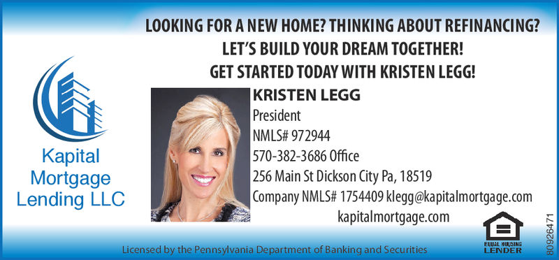 LOOKING FOR A NEW HOME? THINKING ABOUT REFINANCING?LET'S BUILD YOUR DREAM TOGETHER!GET STARTED TODAY WITH KRISTEN LEGG!KRISTEN LEGGPresidentNMLS# 972944KapitalMortgageLending LLC570-382-3686 Office256 Main St Dickson City Pa, 18519Company NMLS# 1754409 klegg@kapitalmortgage.comkapitalmortgage.comLicensed by the Pennsylvania Department of Banking and SecuritiesLENDER LOOKING FOR A NEW HOME? THINKING ABOUT REFINANCING? LET'S BUILD YOUR DREAM TOGETHER! GET STARTED TODAY WITH KRISTEN LEGG! KRISTEN LEGG President NMLS # 972944 Kapital Mortgage Lending LLC 570-382-3686 Office 256 Main St Dickson City Pa, 18519 Company NMLS # 1754409 klegg@kapitalmortgage.com kapitalmortgage.com Licensed by the Pennsylvania Department of Banking and Securities LENDER