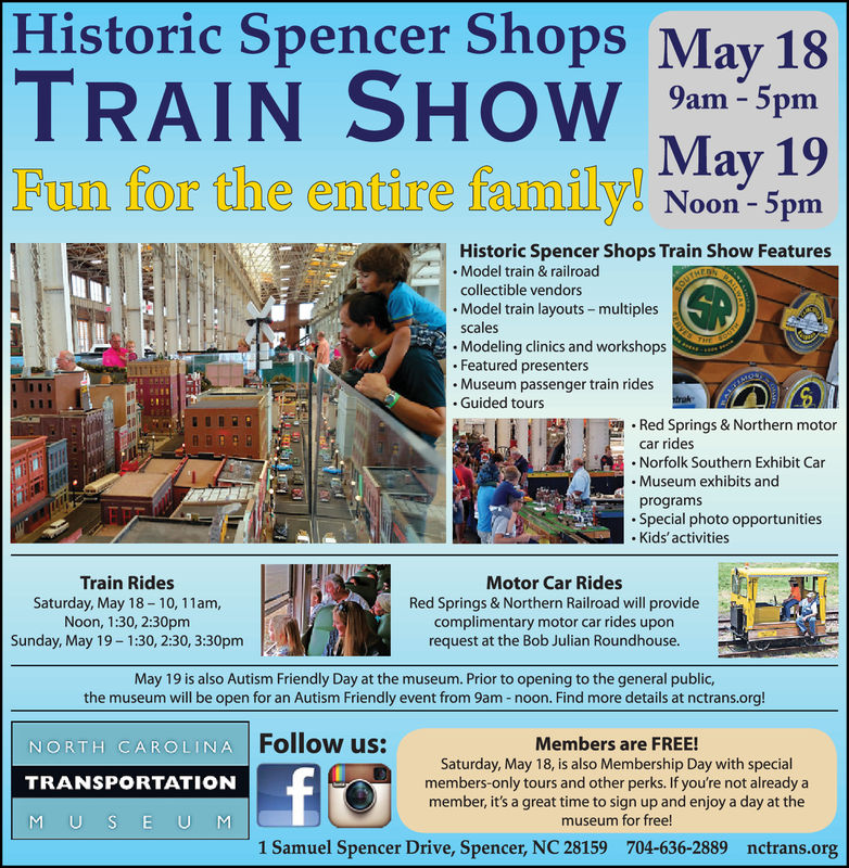 Historic Spencer Shops May 18TRAIN S9amMay 19Fun for the entire family! Noon -5pmon 3pmHistoric Spencer Shops Train Show Features. Model train & railroadcollectible vendors. Model train layouts-multiplesscalesModeling clinics and workshop:s.Featured presenters.Museum passenger train ridesGuided tours.Red Springs & Northern motorcar ridesNorfolk Southern Exhibit Car. Museum exhibits andprogramsSpecial photo opportunitiesKids'activitiesTrain RidesSaturday, May 18-10, 11am,Noon, 1:30, 2:30pmSunday, May 19- 1:30, 2:30, 3:30pmMotor Car RidesRed Springs & Northern Railroad will providecomplimentary motor car rides uponrequest at the Bob Julian Roundhouse.May 19 is also Autism Friendly Day at the museum. Prior to opening to the general public,the museum will be open for an Autism Friendly event from 9am -noon. Find more details at nctrans.org!NORTH CAROLINA |TRANSPORTATIONM USE U MFollow us:Members are FREE!Saturday, May 18, is also Membership Day with specialmembers-only tours and other perks. If you're not already amember, it's a great time to sign up and enjoy a day at themuseum for free1 Samuel Spencer Drive, Spencer, NC 28159704-636-2889nctrans.org Historic Spencer Shops May 18 TRAIN S 9am May 19 Fun for the entire family! Noon -5pm on 3pm Historic Spencer Shops Train Show Features . Model train & railroad collectible vendors . Model train layouts-multiples scales Modeling clinics and workshop:s .Featured presenters .Museum passenger train rides Guided tours .Red Springs & Northern motor car rides Norfolk Southern Exhibit Car . Museum exhibits and programs Special photo opportunities Kids'activities Train Rides Saturday, May 18-10, 11am, Noon, 1:30, 2:30pm Sunday, May 19- 1:30, 2:30, 3:30pm Motor Car Rides Red Springs & Northern Railroad will provide complimentary motor car rides upon request at the Bob Julian Roundhouse. May 19 is also Autism Friendly Day at the museum. Prior to opening to the general public, the museum will be open for an Autism Friendly event from 