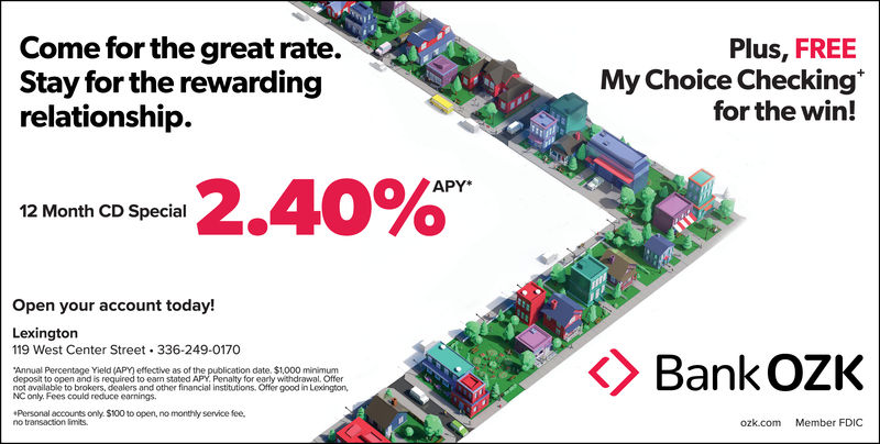 Come for the great rate.Stay for the rewardingrelationship.Plus, FREEMy Choice Checkingfor the win!2.40%APY*12 Month CD SpecialOpen your account today!Lexingtorn119 West Center Street. 336-249-0170Annual Percentage Yield (APY) effective as of the publication date. $1,000 minimumdeposit to open and is required to eam stated APY, Penalty for early wthdrawal, Offernot available to brokers, dealers and other financlal institutions. Offer good in Leodngton,NC only. Fees could reduce earnings.Personal accounts only. $100to open, no monthy service fee.no transaction imits.ozk.com Member FDIC Come for the great rate. Stay for the rewarding relationship. Plus, FREE My Choice Checking for the win! 2.40 % APY* 12 Month CD Special Open your account today! Lexingtorn 119 West Center Street. 336-249-0170 Annual Percentage Yield (APY) effective as of the publication date. $1,000 minimum deposit to open and is required to eam stated APY, Penalty for early wthdrawal, Offer not available to brokers, dealers and other financlal institutions. Offer good in Leodngton, NC only. Fees could reduce earnings. Personal accounts only. $100to open, no monthy service fee. no transaction imits. ozk.com Member FDIC