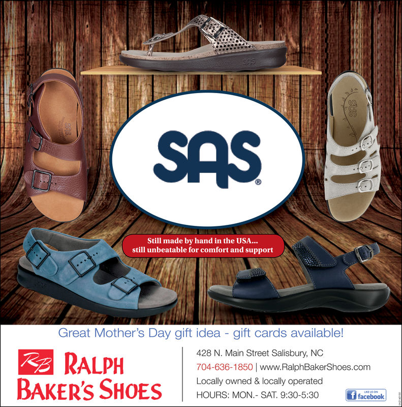 SASStill made by hand in the USA...still unbeatable for comfort and supportGreat Mother's Day gift idea - gift cards available!428 N. Main Street Salisbury, NC704-636-1850|www.RalphBakerShoes.comLocally owned & locally operatedHOURS: MON.- SAT 9:30-5:30RALPHBAKER'S SO ONSA SAS Still made by hand in the USA... still unbeatable for comfort and support Great Mother's Day gift idea - gift cards available! 428 N. Main Street Salisbury, NC 704-636-1850|www.RalphBakerShoes.com Locally owned & locally operated HOURS: MON.- SAT 9:30-5:30 RALPH BAKER'S SO ONSA