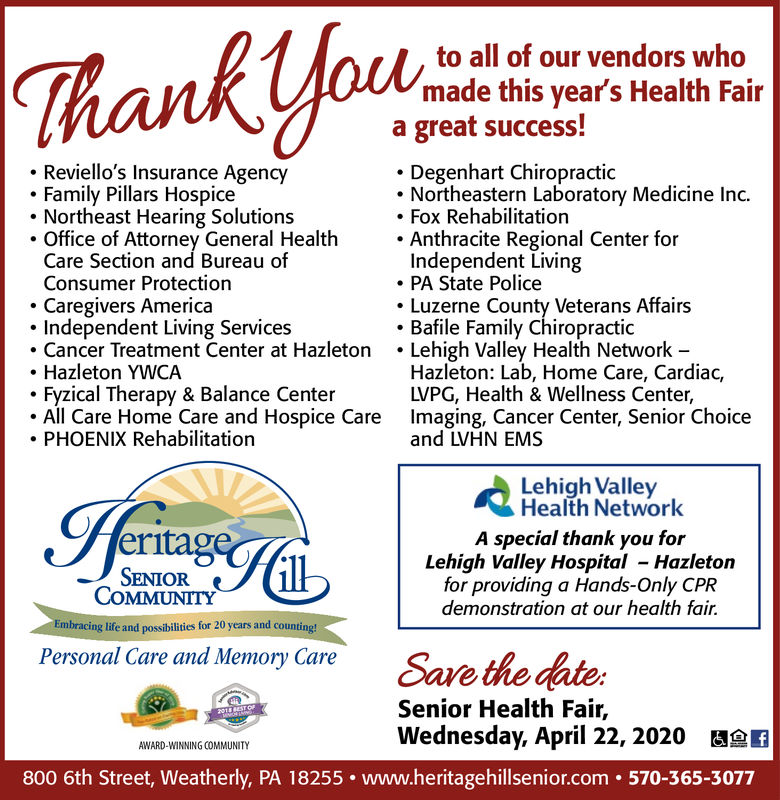 Thank yfouto all of our vendors whomade this vear's Health Faira great success!Reviello's Insurance AgencyFamily Pillars HospiceNortheast Hearing Solutions. Office of Attorney General HealthCare Section and Bureau ofConsumer Protection- Caregivers AmericaIndependent Living ServicesCancer Treatment Center at HazletonHazleton YWCAFyzical Therapy & Balance CenterAll Care Home Care and Hospice Care Imaging, Cancer Center, Senior ChoicePHOENIX RehabilitationDegenhart ChiropracticNortheastern Laboratory Medicine Inc.Fox RehabilitationAnthracite Regional Center forIndependent LivingPA State PoliceLuzerne County Veterans AffairsBafile Family ChiropracticLehigh Valley Health Network -Hazleton: Lab, Home Care, Cardiac,LVPG, Health & Wellness Center,and LVHN EMSLehigh ValleyHealth NetworkeritagSENIORA special thank you forLehigh Valley Hospital - Hazletonfor providing a Hands-Only CPRdemonstration at our health fair.COMMUNITYEmbracing life and possibilities for 20 years and counting!Personal Care and Memory CareSave the dateSenior Health Fair,Wednesday, April 22, 2020 aefAWARD-WINNING COMMUNITY800 6th Street, Weatherly, PA 18255. www.heritagehillsenior.com . 570-365-3077 Thank yfou to all of our vendors who made this vear's Health Fair a great success! Reviello's Insurance Agency Family Pillars Hospice Northeast Hearing Solutions . Office of Attorney General Health Care Section and Bureau of Consumer Protection - Caregivers America Independent Living Services Cancer Treatment Center at Hazleton Hazleton YWCA Fyzical Therapy & Balance Center All Care Home Care and Hospice Care Imaging, Cancer Center, Senior Choice PHOENIX Rehabilitation Degenhart Chiropractic Northeastern Laboratory Medicine Inc. Fox Rehabilitation Anthracite Regional Center for Independent Living PA State Police Luzerne County Veterans Affairs Bafile Family Chiropractic Lehigh Valley Health Network - Hazleton: Lab, Home Care, Cardiac, LVPG, Health & Wellness Center, and LVHN EMS Lehigh Valley Health Network er