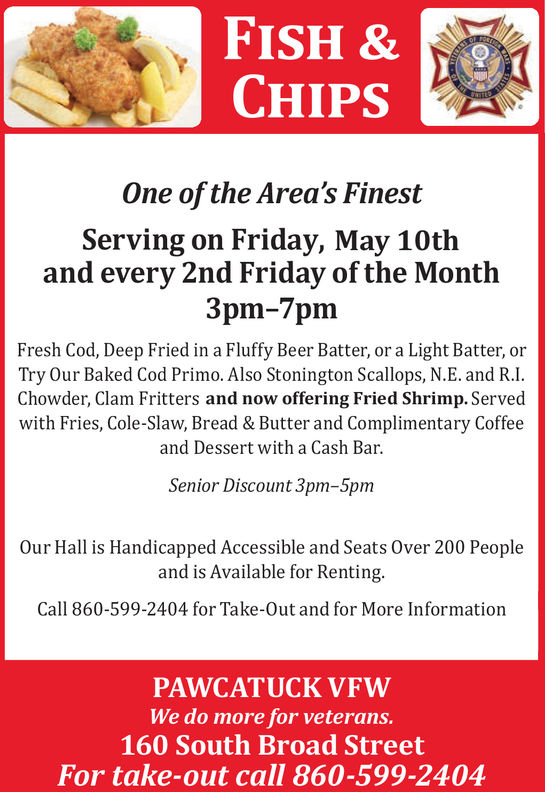 FISH &CHIPSOne of the Area's FinestServing on Friday, May 10thand every 2nd Friday of the Month3pm-7pmFresh Cod, Deep Fried in a Fluffy Beer Batter, or a Light Batter, orTry Our Baked Cod Primo. Also Stonington Scallops, N.E. and R.I.Chowder, Clam Fritters and now offering Fried Shrimp. Servedwith Fries, Cole-Slaw, Bread & Butter and Complimentary Coffeeand Dessert with a Cash Bar.Senior Discount 3pm-5pmOur Hall is Handicapped Accessible and Seats Over 200 Peopleand is Available for Renting.Call 860-599-2404 for Take-Out and for More InformationPAWCATUCK VFWWe do more for veterans.160 South Broad StreetFor take-out call 860-599-2404 FISH & CHIPS One of the Area's Finest Serving on Friday, May 10th and every 2nd Friday of the Month 3 pm-7pm Fresh Cod, Deep Fried in a Fluffy Beer Batter, or a Light Batter, or Try Our Baked Cod Primo. Also Stonington Scallops, N.E. and R.I. Chowder, Clam Fritters and now offering Fried Shrimp. Served with Fries, Cole-Slaw, Bread & Butter and Complimentary Coffee and Dessert with a Cash Bar. Senior Discount 3pm-5pm Our Hall is Handicapped Accessible and Seats Over 200 People and is Available for Renting. Call 860-599-2404 for Take-Out and for More Information PAWCATUCK VFW We do more for veterans. 160 South Broad Street For take-out call 860-599-2404