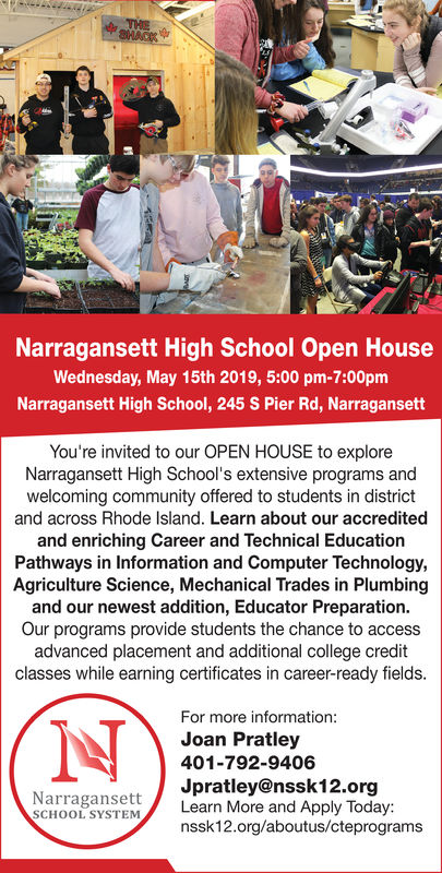 Narragansett High School Open HouseWednesday, May 15th 2019, 5:00 pm-7:00pmNarragansett High School, 245 S Pier Rd, NarragansettYou're invited to our OPEN HOUSE to exploreNarragansett High School's extensive programs andwelcoming community offered to students in districtand across Rhode Island. Learn about our accreditedand enriching Career and Technical EducationPathways in Information and Computer Technology,Agriculture Science, Mechanical Trades in Plumbingand our newest addition, Educator Preparation.Our programs provide students the chance to accessadvanced placement and additional college creditclasses while earning certificates in career-ready fields.For more informationJoan Pratley401-792-9406Jpratley@nssk12.orgNarragansett /Learn More and Apply Today:SCHOOL SYSTEMnssk12.org/aboutus/cteprograms Narragansett High School Open House Wednesday, May 15th 2019, 5:00 pm-7:00pm Narragansett High School, 245 S Pier Rd, Narragansett You're invited to our OPEN HOUSE to explore Narragansett High School's extensive programs and welcoming community offered to students in district and across Rhode Island. Learn about our accredited and enriching Career and Technical Education Pathways in Information and Computer Technology, Agriculture Science, Mechanical Trades in Plumbing and our newest addition, Educator Preparation. Our programs provide students the chance to access advanced placement and additional college credit classes while earning certificates in career-ready fields. For more information Joan Pratley 401-792-9406 Jpratley@nssk12.org Narragansett /Learn More and Apply Today: SCHOOL SYSTEM nssk12.org/aboutus/cteprograms