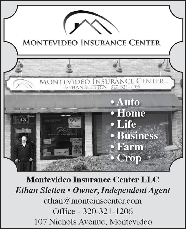 MONTEVIDEO INSURANCE CENTERMONTEVIDEO INSURANCE CENTERLTHAN SLETTEN 320-321-120. Auto. HomeLife107. Business- FarmCropMontevideo Insurance Center LLCEthan Sletten Owner, Independent Agentethan@ monteinscenter.comOffice 320-321-1206107 Nichols Avenue, Montevideo