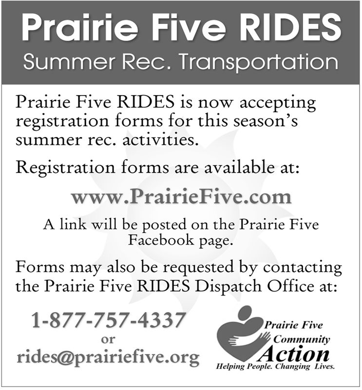 Prairie Five RIDESSummer Rec. TransportationPrairie Five RIDES is now acceptingregistra s season Ssummer rec. activities.ation forms for thiRegistration forms are available at:www.PrairieFive.comA link will be posted on the Prairie FiveFacebook pageForms may also be requested by contactingthe Prairie Five RIDES Dispatch Office at:1-877-757-4337Prairie FiveCommunityActionorrides@prairiefive.orgdinetHelping People. Changing Lives. Prairie Five RIDES Summer Rec. Transportation Prairie Five RIDES is now accepting registra s season S summer rec. activities. ation forms for thi Registration forms are available at: www.PrairieFive.com A link will be posted on the Prairie Five Facebook page Forms may also be requested by contacting the Prairie Five RIDES Dispatch Office at: 1-877-757-4337 Prairie Five Community Action or rides@prairiefive.orgdinet Helping People. Changing Lives.