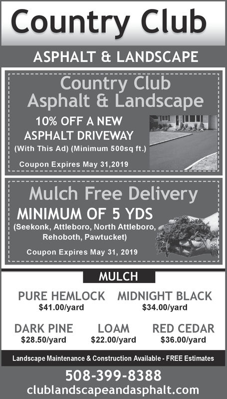 Country ClubASPHALT & LANDSCAPECountry ClubAsphalt & Landscape10% OFF A NEW Im HH1ASPHALT DRIVEWAY(With This Ad) (Minimum 500sq ft.)Coupon Expires May 31,2019Mulch Free DeliveryMINIMUM OF 5 YDS(Seekonk, Attleboro, North Attleboro,Rehoboth, Pawtucket)Coupon Expires May 31, 2019MULCHPURE HEMLOCK$41.00/yardMIDNIGHT BLACK$34.00/yardDARK PINE LOAM RED CEDAR$28.50/yard $22.00/yard $36.00/yardLandscape Maintenance & Construction Available FREE Estimates508-399-8388clublandscapeandasphalt.com Country Club ASPHALT & LANDSCAPE Country Club Asphalt & Landscape 10 % OFF A NEW Im HH 1 ASPHALT DRIVEWAY (With This Ad) (Minimum 500sq ft.) Coupon Expires May 31,2019 Mulch Free Delivery MINIMUM OF 5 YDS (Seekonk, Attleboro, North Attleboro, Rehoboth, Pawtucket) Coupon Expires May 31, 2019 MULCH PURE HEMLOCK $41.00/yard MIDNIGHT BLACK $34.00/yard DARK PINE LOAM RED CEDAR $28.50/yard $22.00/yard $36.00/yard Landscape Maintenance & Construction Available FREE Estimates 508-399-8388 clublandscapeandasphalt.com