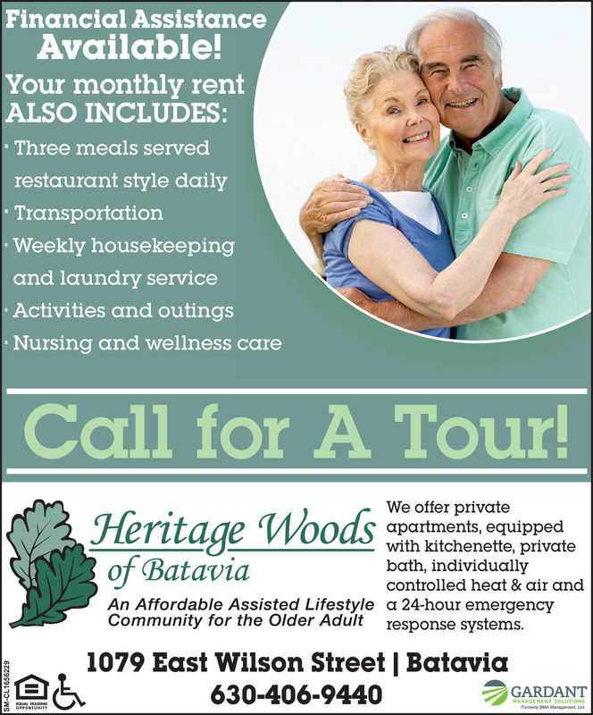 Financial AssistanceAvailable!Your monthly rentALSO INCLUDESThree meals servedrestaurant style dailyTransportationWeekly housekeepingand laundry serviceActivities and outingsNursing and wellness careCall for A TourHeritage WosWe offer privateapartments, equippedwith kitchenette, privatebath, individuallycontrolled heat & air andot BataviaAn Affordable Assisted Lifestyle a 24-hour emergencyCommunity for the Older Adult response systems1079 East Wilson Street | Batavia630-406-94402GARDANT