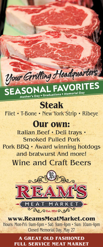 your Carilling HeadquarinSEA SONAL FAVORITESMother's Day Graduations Memorial DaySteakFilet T-Bone . New York Strip RibeyeOur own:Italian Beef. Deli trays .Smoked Pulled PorkPork BBQ Award winning hotdogsand bratwurst And more!Wine and Craft BeersREAMSMEAT MARKETEst. 1954www.ReamsMeatMarket.commHours: Mon-Fri: 9am-6pm.Sat: 9am-4pm. Sun: 10am-4pmClosed Memorial Day, May 27A GREAT OLD FASHIONEDFULL SERVICE MEAT MARKET your Carilling Headquarin SEA SONAL FAVORITES Mother's Day Graduations Memorial Day Steak Filet T-Bone . New York Strip Ribeye Our own: Italian Beef . Deli trays . Smoked Pulled Pork Pork BBQ Award winning hotdogs and bratwurst And more! Wine and Craft Beers REAMS MEAT MARKET Est. 1954 www.ReamsMeatMarket.comm Hours: Mon-Fri: 9am-6pm.Sat: 9am-4pm. Sun: 10am-4pm Closed Memorial Day, May 27 A GREAT OLD FASHIONED FULL SERVICE MEAT MARKET