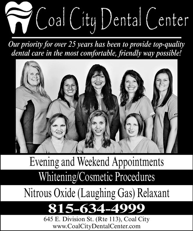 Coal City Denta!CenterOur priority for over 25 years has been to provide top-qualitydental care in the most comfortable, friendly way possible!900Evening and Weekend AppointmentsWhitening/Cosmetic ProceduresNitrous Oxide (Laughing Gas) Relaxant815-634-4999645 E. Division St. (Rte 113), Coal City