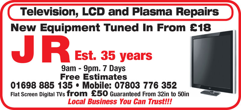 Television, LCD and Plasma RepairsNew Equipment Tuned In From £18REst. 38 years35 years9am - 9pm. 7 DaysFree Estimates01698 885 135 Mobile: 07803 776 352Flat Screen Digital TVs from £50 Guaranteed From 32in to 50inLocal Business You Can Trust!!! Television, LCD and Plasma Repairs New Equipment Tuned In From £18 REst. 38 years 35 years 9am - 9pm. 7 Days Free Estimates 01698 885 135 Mobile: 07803 776 352 Flat Screen Digital TVs from £50 Guaranteed From 32in to 50in Local Business You Can Trust!!!