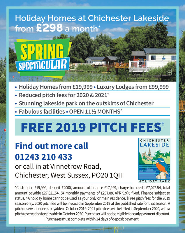 """Holiday Homes at Chichester Lakesidefrom £298 a monthSPRINGSPECTACULARHoliday Homes from £19,999 Luxury Lodges from £99,999. Reduced pitch fees for 2020 &2021Stunning lakeside park on the outskirts of ChichesterFabulous facilities-OPEN 11½ MONTHS'FREE 2019 PITCH FEESCHICHESTERLAKESIDEFind out more call01243 210 433or call in at Vinnetrow Road,Chichester, West Sussex, PO20 1QHHOLIDAY PARK""""Cash price £19,999, deposit £2000, amount of finance £17999, charge for credit £7,022.54, totalamount payable £27,02154, 84 monthly payments of £297.88, APR 9.9% fixed. Finance subject tostatus. A holiday home cannot be used as your only or main residence. tFree pitch fees for the 2019season only. 2020 pitch fee will be invoiced in September 2019 atthe published rate for that season.Apitch reservation fee is payable in October 2019.2021 pitchfees will be billed in September 2020, with apitchreservationfee payable in October 2020. Purchaser will not be eligible for early payment discount.Purchases must complete within 14 days ofdeposit payment. Holiday Homes at Chichester Lakeside from £298 a month SPRING SPECTACULAR Holiday Homes from £19,999 Luxury Lodges from £99,999 . Reduced pitch fees for 2020 &2021 Stunning lakeside park on the outskirts of Chichester Fabulous facilities - OPEN 11½ MONTHS ' FREE 2019 PITCH FEES CHICHESTER LAKESIDE Find out more call 01243 210 433 or call in at Vinnetrow Road, Chichester, West Sussex, PO20 1QH HOLIDAY PARK """"Cash price £19,999, deposit £2000, amount of finance £17999, charge for credit £7,022.54, total amount payable £27,02154, 84 monthly payments of £297.88, APR 9.9% fixed. Finance subject to status. A holiday home cannot be used as your only or main residence. tFree pitch fees for the 2019 season only. 2020 pitch fee will be invoiced in September 2019 atthe published rate for that season.A pitch reservation fee is payable in October 2019.2021 pitchfees will be billed in September 2020, with a pitchreservationfee payable in October 2020. Purcha"""