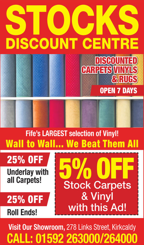 STOCKSDISCOUNT CENTREDISCOUNTED)VINYLS& RUGSOPEN 7 DAYSCARPETSFife's LARGEST selection of Vinyl!Wall to Wall... We Beat Them All25% OFFUnderlay with5% OFF0all Carpets!25% OFFRoll Ends!Visit Our Showroom, 278 Links Street, KirkcaldyCALL: 01592 263000/264000Stock Carpets& Vinylwith this Ad! STOCKS DISCOUNT CENTRE DISCOUNTED ) VINYLS & RUGS OPEN 7 DAYS CARPETS Fife's LARGEST selection of Vinyl! Wall to Wall... We Beat Them All 25 % OFF Underlay with 5 % OFF 0 all Carpets! 25 % OFF Roll Ends! Visit Our Showroom, 278 Links Street, Kirkcaldy CALL: 01592 263000/264000 Stock Carpets & Vinyl with this Ad!