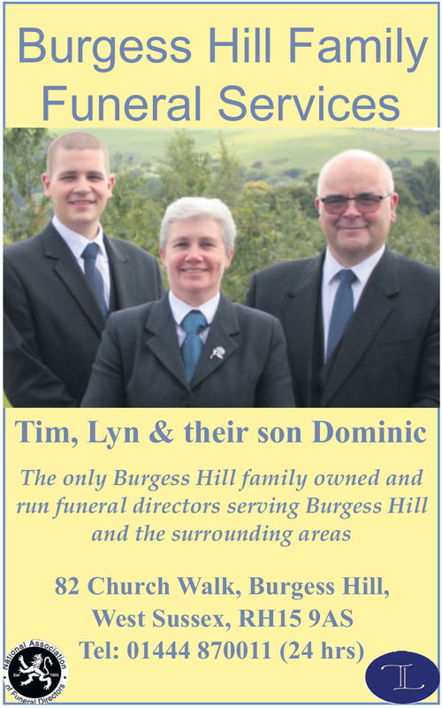 Burgess Hill FamilyFuneral ServicesTim, Lyn & their son DominicThe only Burgess Hill family owned andrun funeral directors serving Burgess Hilland the surrounding areas82 Church Walk, Burgess Hill,West Sussex, RH15 9AS, Tel: 01444 870011 (24 hrs)IL Burgess Hill Family Funeral Services Tim, Lyn & their son Dominic The only Burgess Hill family owned and run funeral directors serving Burgess Hill and the surrounding areas 82 Church Walk, Burgess Hill, West Sussex, RH15 9AS , Tel : 01444 870011 ( 24 hrs ) IL