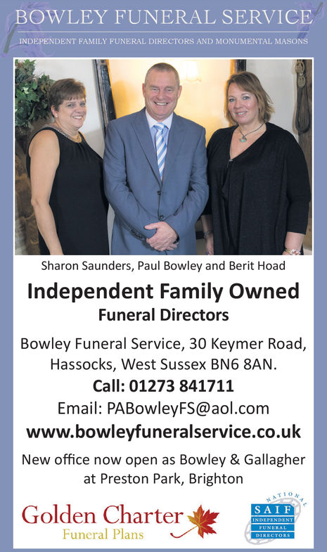 BOWLEY FUNERAL SERVICEINDEPENDENT FAMILY FUNERAL DIRECTORS AND MONUMENTAL MASONSSharon Saunders, Paul Bowley and Berit HoadIndependent Family OwnedFuneral DirectorsBowley Funeral Service, 30 Keymer Road,Hassocks, West Sussex BN6 8ANCall: 01273 841711Email: PABowleyFS@aol.comwww.bowlevfuneralservice.co.ukNew office now open as Bowley & Gallagherat Preston Park, BrightonGolden CharterSAIFFuneral Plans BOWLEY FUNERAL SERVICE INDEPENDENT FAMILY FUNERAL DIRECTORS AND MONUMENTAL MASONS Sharon Saunders, Paul Bowley and Berit Hoad Independent Family Owned Funeral Directors Bowley Funeral Service, 30 Keymer Road, Hassocks, West Sussex BN6 8AN Call: 01273 841711 Email: PABowleyFS@aol.com www.bowlevfuneralservice.co.uk New office now open as Bowley & Gallagher at Preston Park, Brighton Golden Charter SAIF Funeral Plans