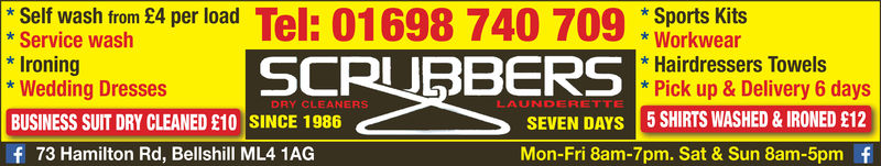 *Self wash from £4 per load* Service washIroning* Wedding DressesBUSINESS SUIT DRY CLEANED £10 SINCE 1986f 73 Hamilton Rd, Bellshill ML4 1AGSports Kits* Workwear* Hairdressers Towels*Pick up &Delivery 6 daysSCRUBBERSLAUNDERETTEDRY CLEANERSSEVEN DAYs 5 SHIRTS WASHED & IRONED £12Mon-Fri 8am-7pm. Sat & Sun 8am-5pm f *Self wash from £4 per load * Service wash Ironing * Wedding Dresses BUSINESS SUIT DRY CLEANED £10 SINCE 1986 f 73 Hamilton Rd, Bellshill ML4 1AG Sports Kits * Workwear * Hairdressers Towels *Pick up &Delivery 6 days SCRUBBERS LAUNDERETTE DRY CLEANERS SEVEN DAYs 5 SHIRTS WASHED & IRONED £12 Mon-Fri 8am-7pm. Sat & Sun 8am-5pm f