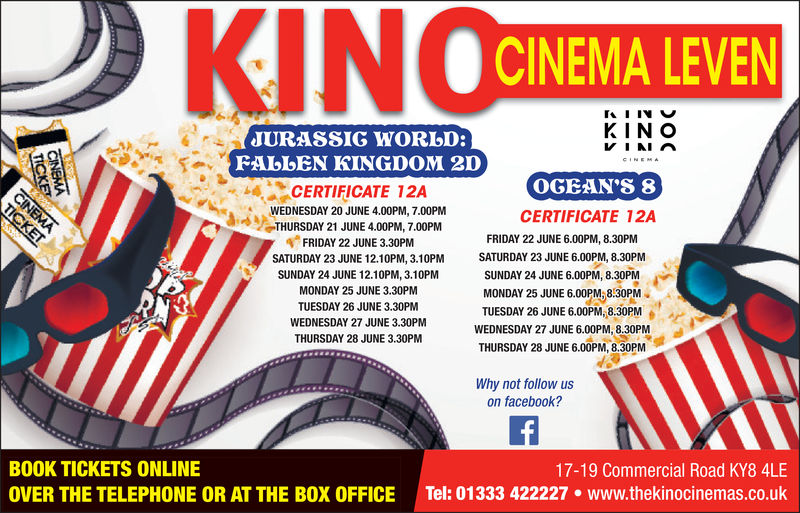 CINEMA LEVENKIN OJURASSIG WORLD:FALLEN KINGDOM 20CINEMOGEAN'S 8CERTIFICATE 12AWEDNESDAY 20 JUNE 4.00PM, 7.00PMTHURSDAY 21 JUNE 4.00PM, 7.00PMFRIDAY 22 JUNE 3.30PMSATURDAY 23 JUNE 12.10PM, 3.10PMSUNDAY 24 JUNE 12.10PM, 3.10PMCERTIFICATE 12AFRIDAY 22 JUNE 6.00PM, 8.30PMSATURDAY 23 JUNE 6.00PM, 8.30PMSUNDAY 24 JUNE 6.00PM, 8.30PMJMONDAY 25 JUNE 3.30PMTUESDAY 26 JUNE 3.30PMWEDNESDAY 27 JUNE 3.30PNMTHURSDAY 28 JUNE 3.30PMMONDAY 25 JUNE 6.00PM, 8.30PMTUESDAY 26 JUNE 6.00PM.,8.30PMWEDNESDAY 27 JUNE 6.00PM,8.30PMTHURSDAY 28 JUNE 6.00PM, 8.30PMWhy not follow uson facebook?BOOK TICKETS ONLINEOVER THE TELEPHONE OR AT THE BOX OFFICE17-19 Commercial Road KY8 4LETel: 01333 422227·www.thekínocinemas.co.uk CINEMA LEVEN KIN O JURASSIG WORLD: FALLEN KINGDOM 20 CINEM OGEAN'S 8 CERTIFICATE 12A WEDNESDAY 20 JUNE 4.00PM, 7.00PM THURSDAY 21 JUNE 4.00PM, 7.00PM FRIDAY 22 JUNE 3.30PM SATURDAY 23 JUNE 12.10PM, 3.10PM SUNDAY 24 JUNE 12.10PM, 3.10PM CERTIFICATE 12A FRIDAY 22 JUNE 6.00PM, 8.30PM SATURDAY 23 JUNE 6.00PM, 8.30PM SUNDAY 24 JUNE 6.00PM, 8.30PMJ MONDAY 25 JUNE 3.30PM TUESDAY 26 JUNE 3.30PM WEDNESDAY 27 JUNE 3.30PNM THURSDAY 28 JUNE 3.30PM MONDAY 25 JUNE 6.00PM , 8.30PM TUESDAY 26 JUNE 6.00PM . , 8.30PM WEDNESDAY 27 JUNE 6.00PM,8.30PM THURSDAY 28 JUNE 6.00PM, 8.30PM Why not follow us on facebook? BOOK TICKETS ONLINE OVER THE TELEPHONE OR AT THE BOX OFFICE 17-19 Commercial Road KY8 4LE Tel : 01333 422227 · www.thekínocinemas.co.uk
