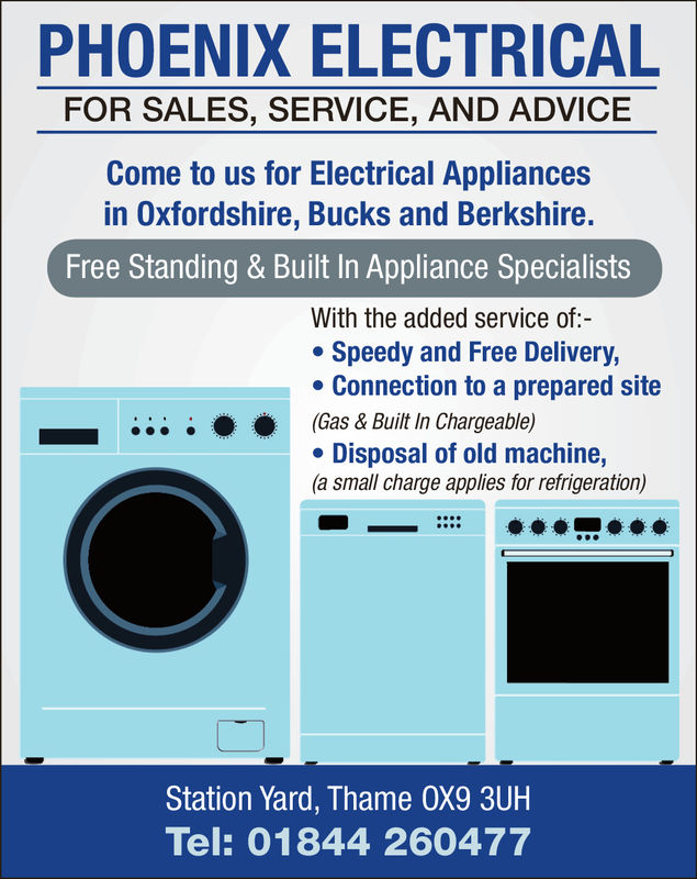 PHOENIX ELECTRICALFOR SALES, SERVICE, AND ADVICECome to us for Electrical Appliancesin Oxfordshire, Bucks and Berkshire.Free Standing & Built In Appliance SpecialistsWith the added service of:-Speedy and Free DeliveryConnection to a prepared site(Gas & Built In Chargeable)Disposal of old machine,(a small charge applies for refrigeration)Station Yard, Thame OX9 3UHTel: 01844 260477 PHOENIX ELECTRICAL FOR SALES, SERVICE, AND ADVICE Come to us for Electrical Appliances in Oxfordshire, Bucks and Berkshire. Free Standing & Built In Appliance Specialists With the added service of:- Speedy and Free Delivery Connection to a prepared site  ( Gas & Built In Chargeable ) Disposal of old machine, (a small charge applies for refrigeration) Station Yard, Thame OX9 3UH Tel: 01844 260477